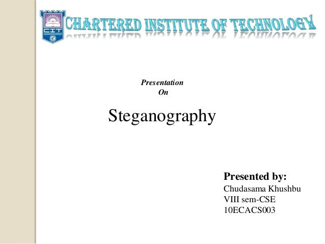 Steganography Presented by: Chudasama Khushbu VIII sem-CSE 10ECACS003 Presentation On