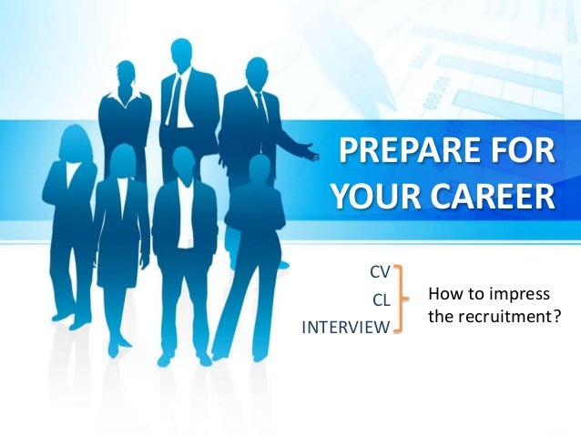 PREPARE FOR YOUR CAREER CV CL INTERVIEW How to impress the recruitment?