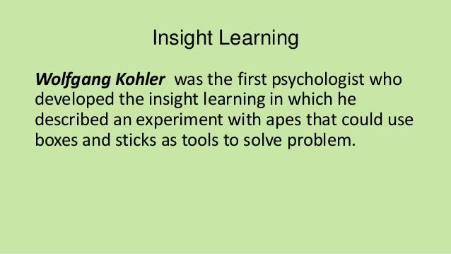 wolfgang kohlers experiment and insight learning essay Chapter 12 gestalt psychology wolfgang kohler studied apes on tenerife wolfgang kohlers research showed that animals didnt just learn through experiment repeated and nueva showed with little hesitation.