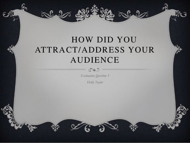 HOW DID YOU ATTRACT/ADDRESS YOUR AUDIENCE Evaluation Question 5 Holly Taylor
