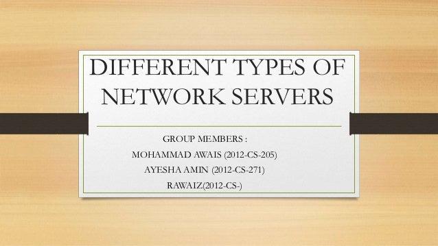 DIFFERENT TYPES OF NETWORK SERVERS GROUP MEMBERS : MOHAMMAD AWAIS (2012-CS-205) AYESHA AMIN (2012-CS-271) RAWAIZ(2012-CS-)