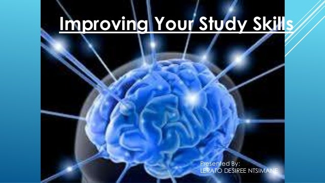 5/16/2014 1 Improving Your Study Skills Presented By: LERATO DESIREE NTSIMANE