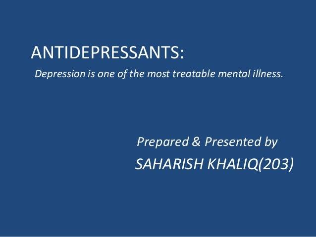 ANTIDEPRESSANTS: Depression is one of the most treatable mental illness. Prepared & Presented by SAHARISH KHALIQ(203)