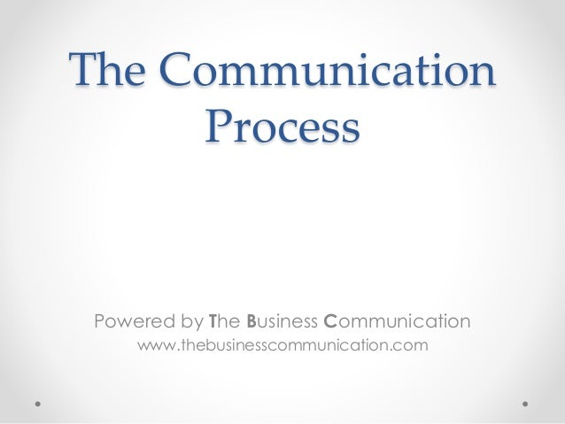 The Communication Process Powered by The Business Communication www.thebusinesscommunication.com