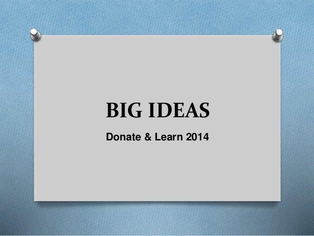 BIG IDEAS Donate & Learn 2014