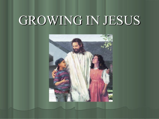 GROWING IN JESUSGROWING IN JESUS
