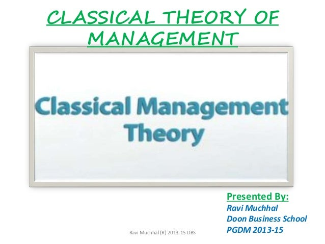 CLASSICAL THEORY OF MANAGEMENT Presented By: Ravi Muchhal Doon Business School PGDM 2013-15Ravi Muchhal (R) 2013-15 DBS
