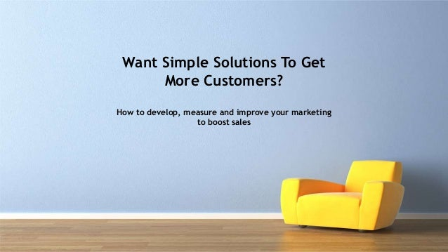 Want Simple Solutions To Get More Customers? How to develop, measure and improve your marketing to boost sales