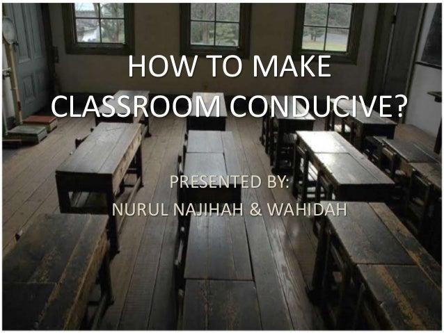 HOW TO MAKE CLASSROOM CONDUCIVE? PRESENTED BY: NURUL NAJIHAH & WAHIDAH