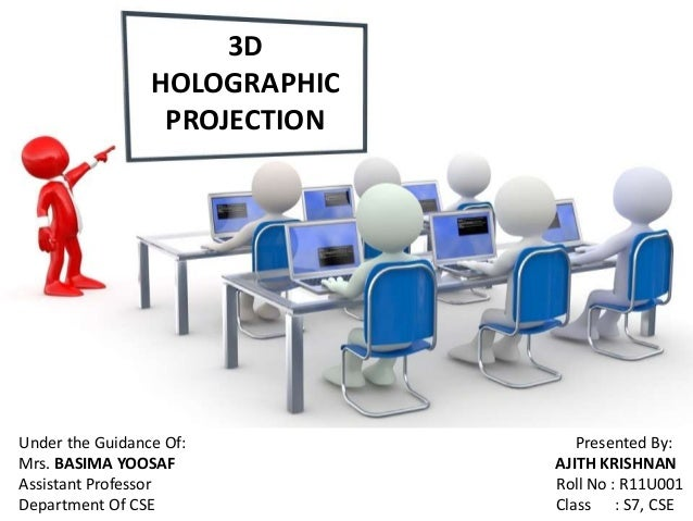 3D HOLOGRAPHIC PROJECTION Under the Guidance Of: Presented By: Mrs. BASIMA YOOSAF AJITH KRISHNAN Assistant Professor Roll ...