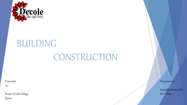 Presented to- Dezyne E'cole College, Ajmer Presented by- Anandita Portia MSC ID 2nd Sem. BUILDING CONSTRUCTION