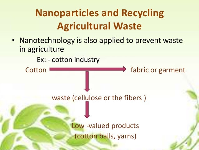 Nanoparticles and Recycling Agricultural Waste • Nanotechnology is also applied to prevent waste in agriculture Ex: - cott...