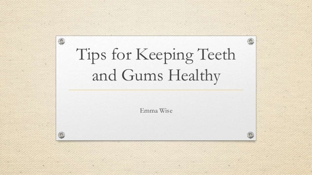 Tips for Keeping Teeth and Gums Healthy Emma Wise