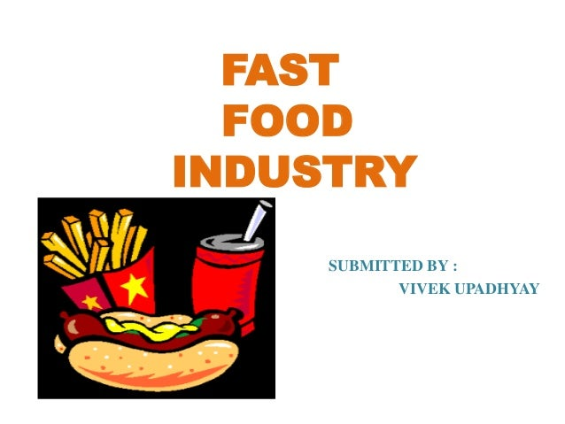 FAST FOOD INDUSTRY SUBMITTED BY : VIVEK UPADHYAY