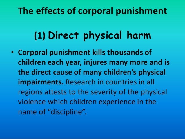 physical punishment and the effects Corporal punishment is used sparely today as far as the average person can see with many laws out their protecting unfair and hurtful treatment of others, it's easily to forget that most children overwhelmingly receive this questionable form of correction when you think corporal punishment your mind probably jumps to the ex.