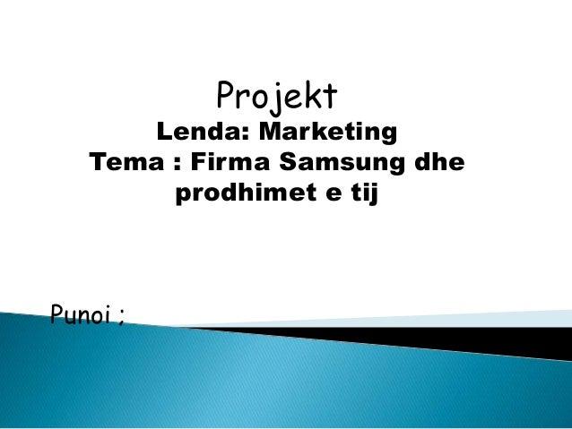 Projekt Lenda: Marketing Tema : Firma Samsung dhe prodhimet e tij Punoi ;