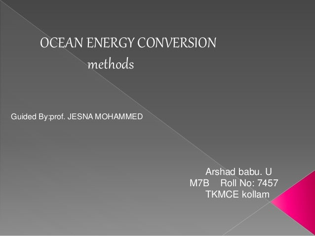 OCEAN ENERGY CONVERSION  methods  Guided By:prof. JESNA MOHAMMED  Arshad babu. U  M7B Roll No: 7457  TKMCE kollam