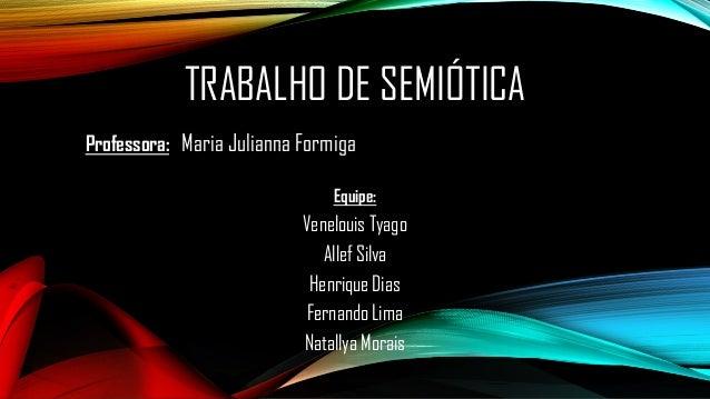 TRABALHO DE SEMIÓTICA  Professora:Maria JuliannaFormiga  Equipe:  Venelouis Tyago  AllefSilva  Henrique Dias  Fernando Lim...