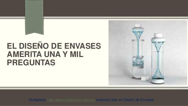 EL DISEÑO DE ENVASES  AMERITA UNA Y MIL  PREGUNTAS  para agregar textoMultiplasitc http://www.multiplastic.com.mx empresa ...