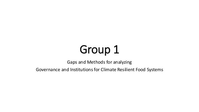 Group 1  Gaps and Methods for analyzing  Governance and Institutions for Climate Resilient Food Systems