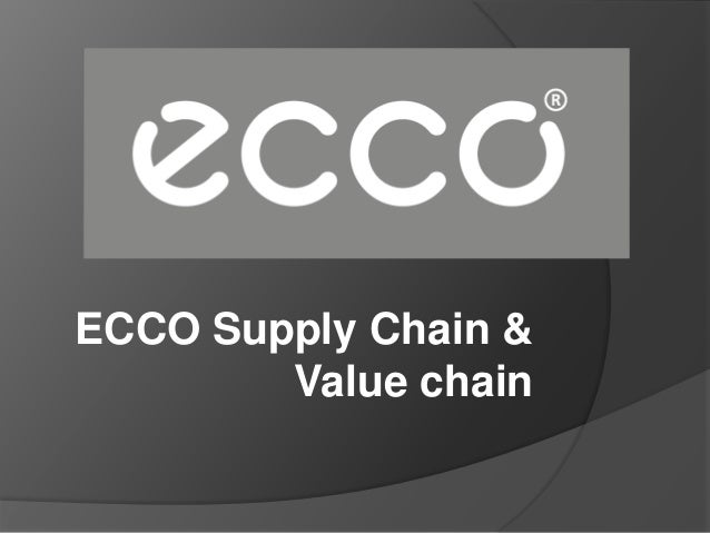 ecco value chain Case 3 the international firm in a global economy ecco a/s – global value chain management question 1: 1 relate the ecco case to the conceptualization of the organization as a global factory.