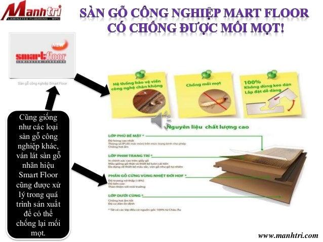 www.manhtri.com  Cũng giống  như các loại  sàn gỗ công  nghiệp khác,  ván lát sàn gỗ  nhãn hiệu  Smart Floor  cũng được xử...