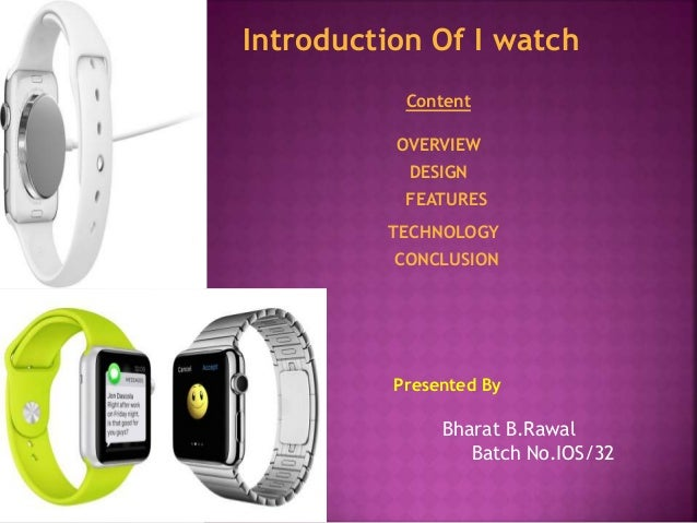 Introduction Of I watch  Content  OVERVIEW  DESIGN  FEATURES  TECHNOLOGY  CONCLUSION  Presented By  Bharat B.Rawal  Batch ...