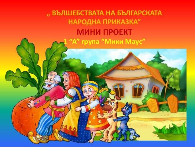 """"""" ВЪЛШЕБСТВАТА НА БЪЛГАРСКАТА  НАРОДНА ПРИКАЗКА""""  МИНИ ПРОЕКТ  1 """"А"""" група """"Мики Маус""""  ПЪРВА ВЪЗРАСТОВА ГРУПА """"МИКИ МАУС"""""""