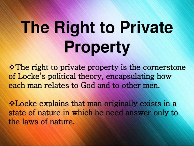 john lockes belief of mans right to private property Locke on the logic and ethics of private property  in such circumstances, each  man has the right to a self-defense of his life and property  john locke's  political ideas, when taken seriously and put into practice, implied the.