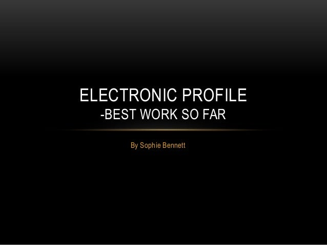ELECTRONIC PROFILE  -BEST WORK SO FAR  By Sophie Bennett