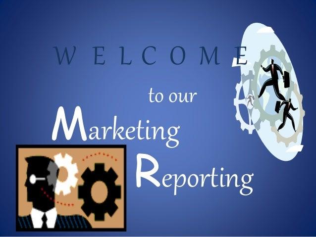 W E L C O M E  to our  Marketing  Reporting