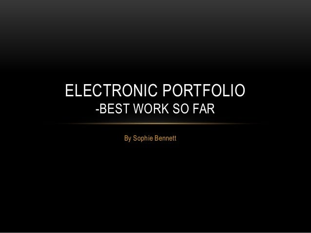 ELECTRONIC PORTFOLIO  -BEST WORK SO FAR  By Sophie Bennett