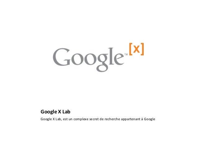 Google X Lab  Google X Lab, est un complexe secret de recherche appartenant à Google