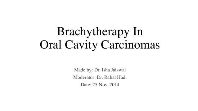 Brachytherapy In  Oral Cavity Carcinomas  Made by: Dr. Isha Jaiswal  Moderator: Dr. Rahat Hadi  Date: 25 Nov. 2014