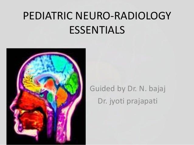 PEDIATRIC NEURO-RADIOLOGY  ESSENTIALS  Guided by Dr. N. bajaj  Dr. jyoti prajapati
