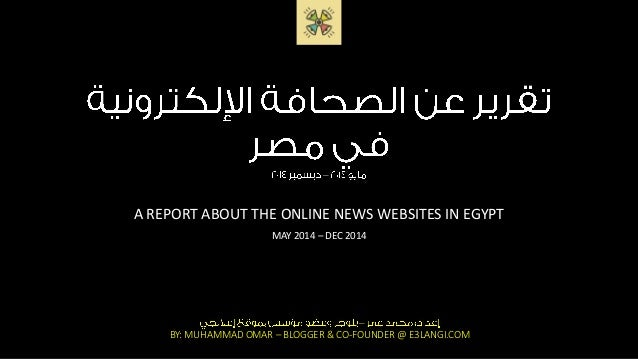 – A REPORT ABOUT THE ONLINE NEWS WEBSITES IN EGYPT MAY 2014 – DEC 2014 – BY: MUHAMMAD OMAR – BLOGGER & CO-FOUNDER @ E3LANG...