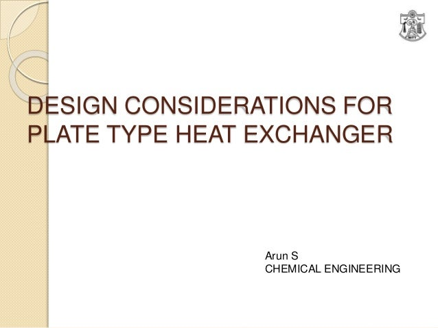 DESIGN CONSIDERATIONS FOR PLATE TYPE HEAT EXCHANGER Arun S CHEMICAL ENGINEERING