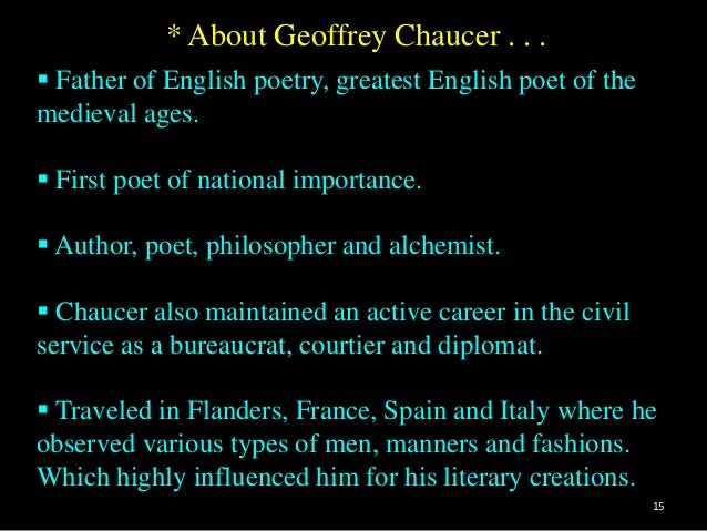 the importance of geoffrey chaucer 1345 london, england died: october 1400 london, england english poet, author, and courtier called the father of english poetry, geoffrey chaucer is ranked as one of the greatest poets of the late middle ages (c e 476 c–1500) he was admired for his philosophy as well as for his poetic talents his best- known works.