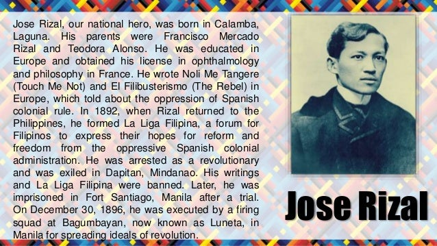 why is jose rizal our national Without jose rizal, andres bonifacio might not be able to be inspired in his struggle for philippine independence he made rizal's struggle his own struggle, and his own struggle the nation's struggle jose rizal also understood bonifacio, in a sense that rizal knew that bonifacio is suffering under the spaniards.