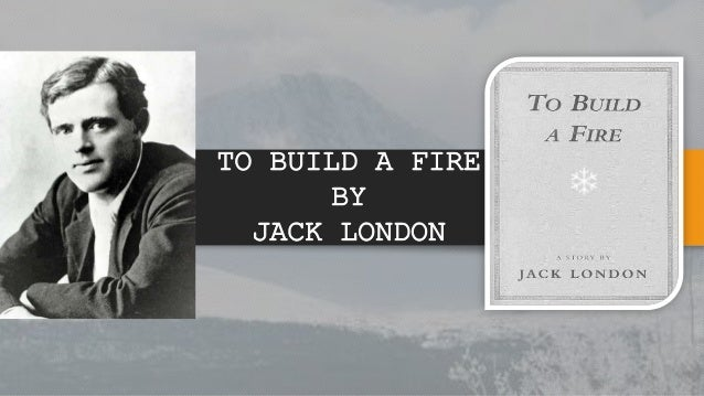 to build a fire essay jack london Free essay: but the tremendous cold had already driven the life out of his fingers (610) the freezing temperature did not allow him to build a fire.
