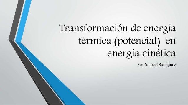 Transformación de energía térmica (potencial) en energía cinética Por: Samuel Rodríguez