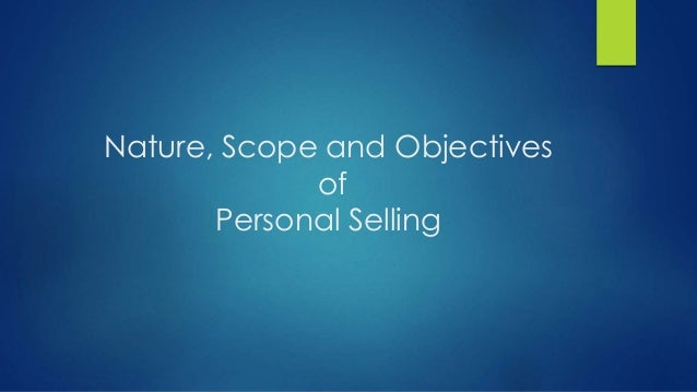 Nature, Scope and Objectives of Personal Selling