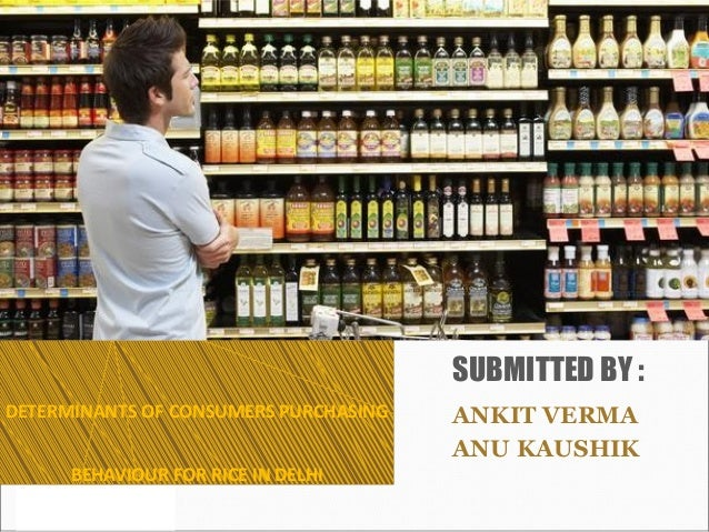DETERMINANTS OF CONSUMERS PURCHASING BEHAVIOUR FOR RICE IN DELHI ANKIT VERMA ANU KAUSHIK SUBMITTED BY :