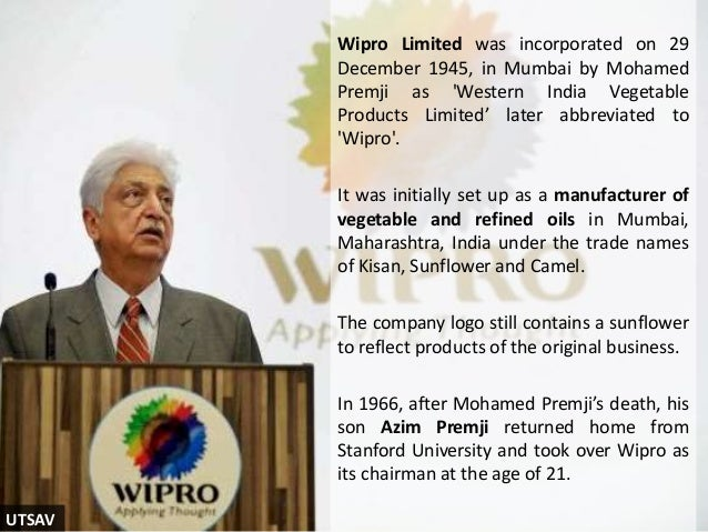 Wipro Limited was incorporated on 29 December 1945, in Mumbai by Mohamed Premji as 'Western India Vegetable Products Limit...
