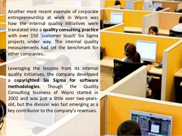 Another most recent example of corporate entrepreneurship at work in Wipro was how the internal quality initiatives were t...