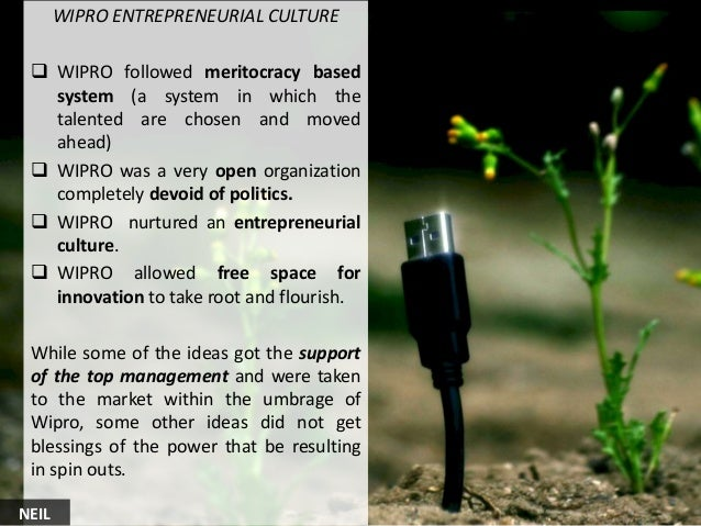 WIPRO ENTREPRENEURIAL CULTURE  WIPRO followed meritocracy based system (a system in which the talented are chosen and mov...