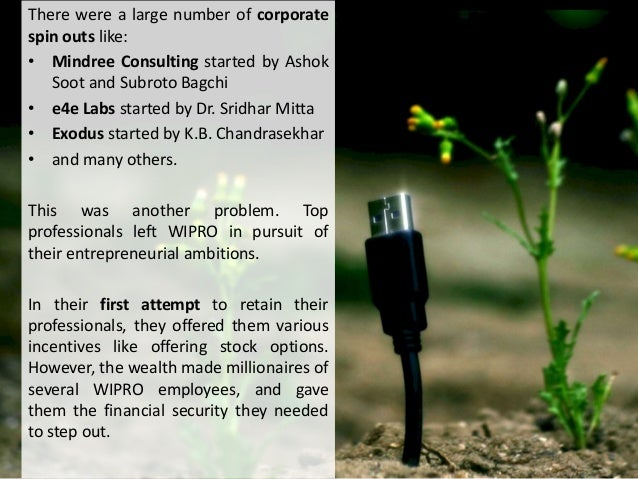 There were a large number of corporate spin outs like: • Mindree Consulting started by Ashok Soot and Subroto Bagchi • e4e...