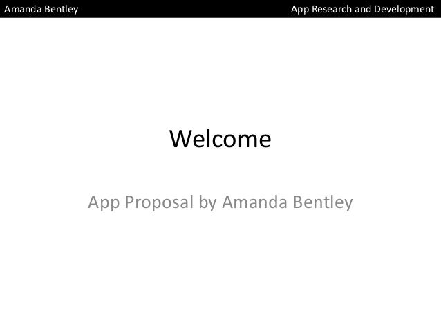 Welcome App Proposal by Amanda Bentley Amanda Bentley App Research and Development