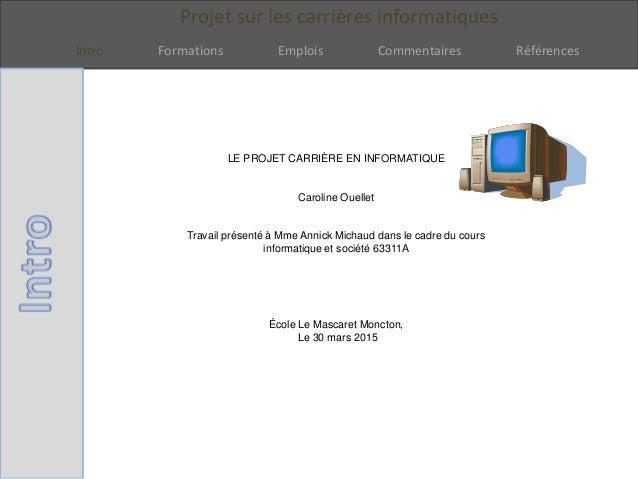 Projet sur les carrières informatiques Intro Formations Emplois Commentaires Références LE PROJET CARRIÈRE EN INFORMATIQUE...
