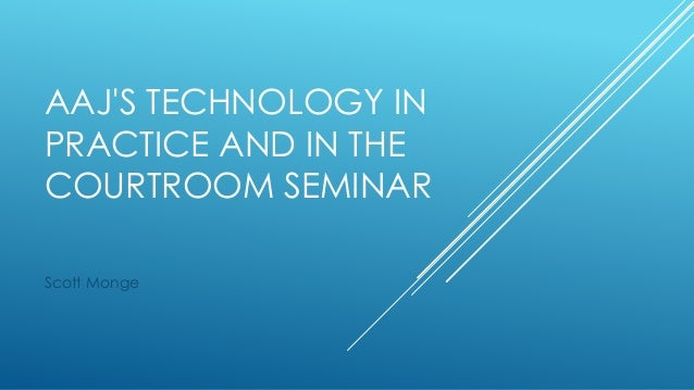 AAJ'S TECHNOLOGY IN PRACTICE AND IN THE COURTROOM SEMINAR Scott Monge